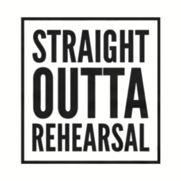 Straight Outta Rehearsal
