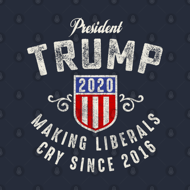President Trump 2020 Making Liberals Cry Since 2016