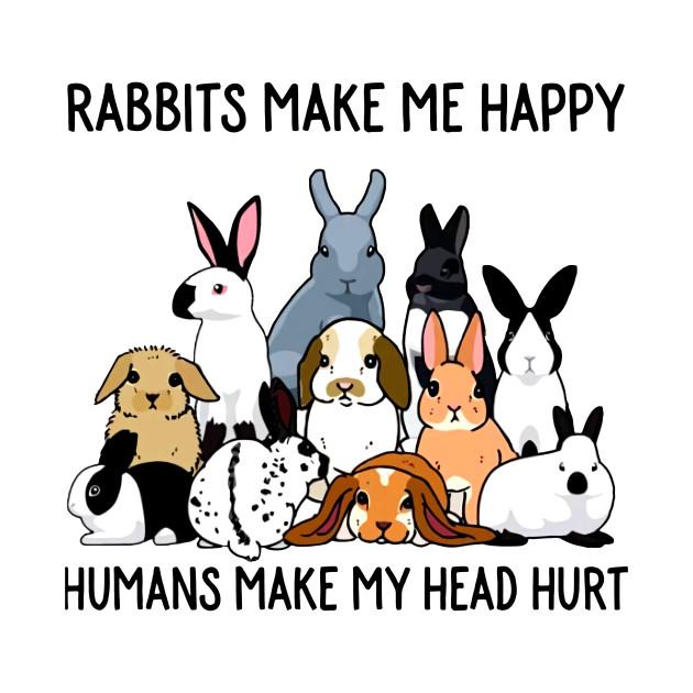 b51d59dd Rabbits Make Me Happy Humans Make My Head Hurt - Rabbits Make Me ...