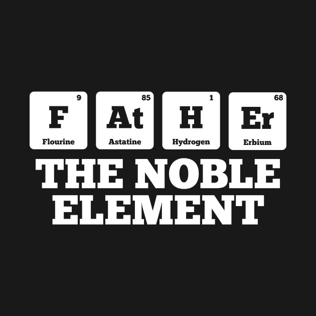 father the noble element awesome father s day funny t