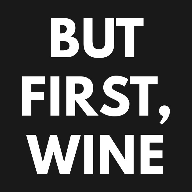 But First, Wine