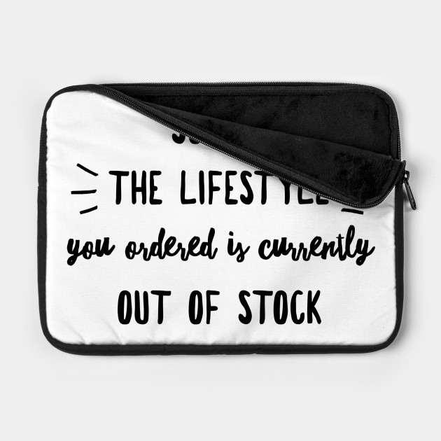 Sorry the lifestyle you ordered is currently out of stock