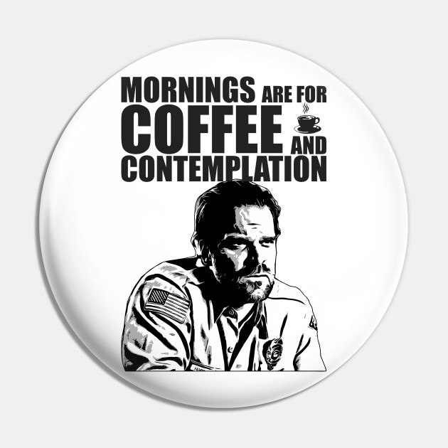 Stranger Things - Jim Hopper - Mornings are for coffee and contemplation