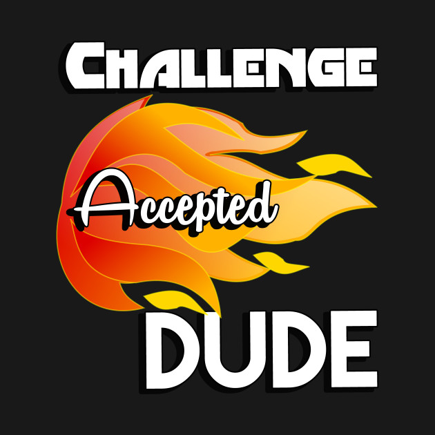Challenge Accepted Dude