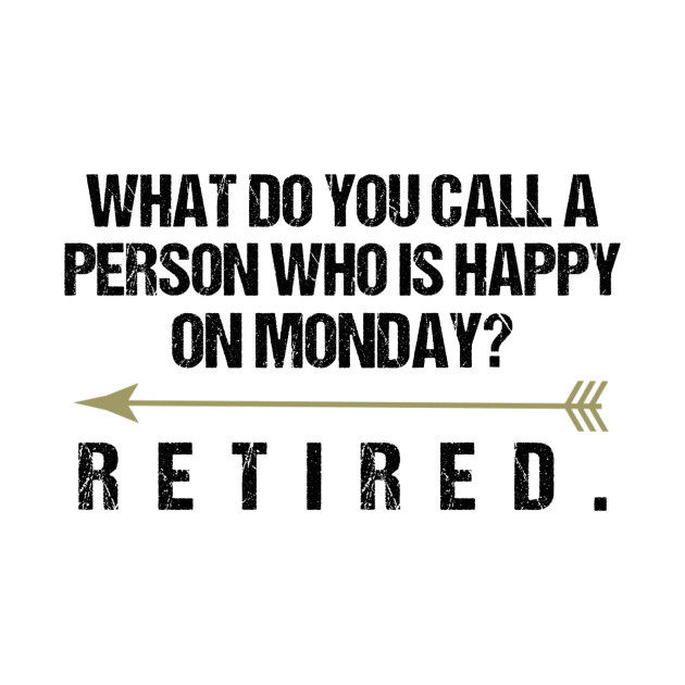 Funny Retirement Sayings What Do You Call A Person Who Is ...