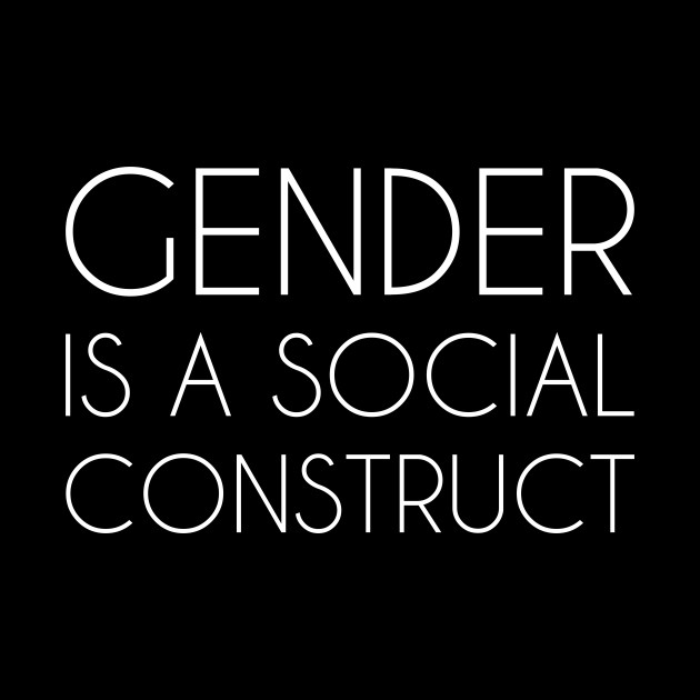 Gender is a Social Construct (white)