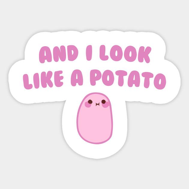 And I look like a Potato - Kawaii Potato - Sticker | TeePublic