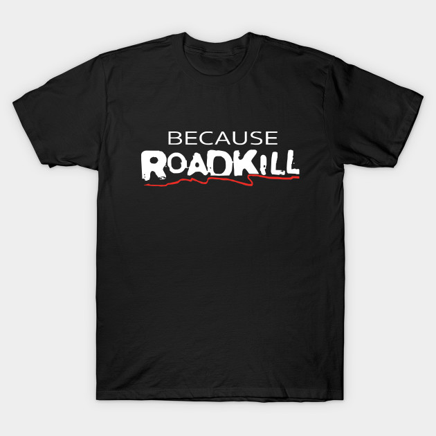 Because Roadkill