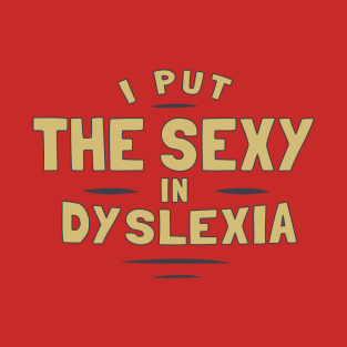 I Put The Sexy In Dyslexia t-shirts
