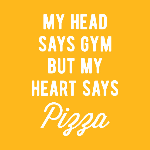81a5d39f My Head Says Gym But My Heart Says Pizza (Statement) - My Heart Says ...