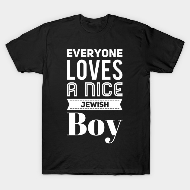 f72a19be Everyone loves a nice jewish boy - Funny Jewish - T-Shirt | TeePublic