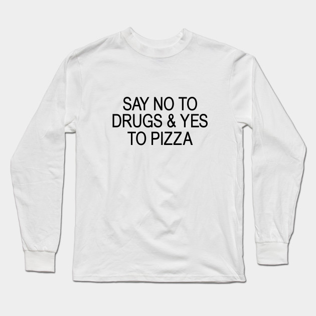 ded7e7947 SAY NO TO DRUGS   YES TO PIZZA - Tumblr Style - Long Sleeve T-Shirt ...