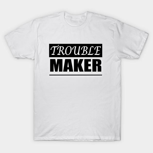 687685709 Trouble MAKER - Troublemaker Humor Gift - T-Shirt | TeePublic
