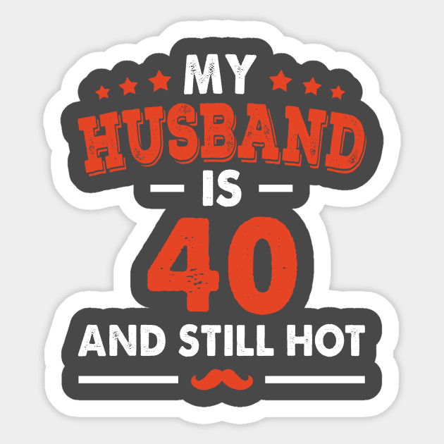 My Husband Is 40 And Still Hot Funny 40th Birthday Sticker