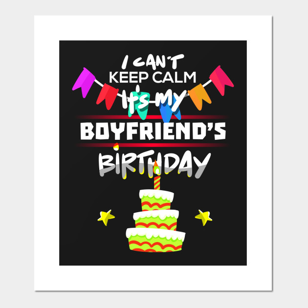 I Cant Keep Calm Its My Boyfriend Birthday Gift T Shirt Posters And Art Prints