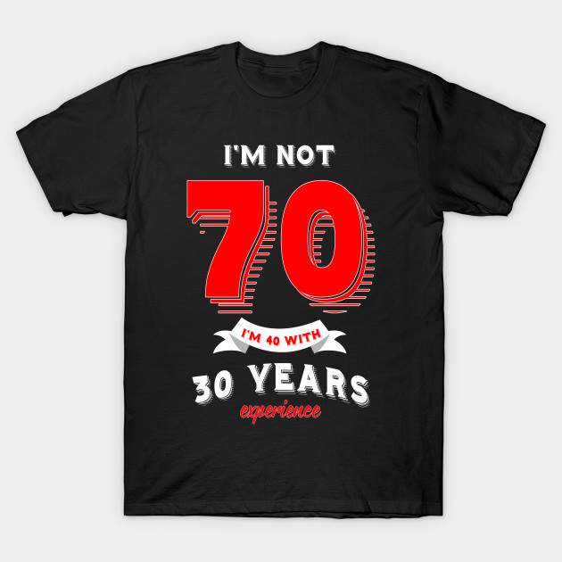 Im Not 70 40 With 30 Years Experience T Shirt