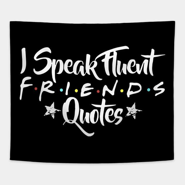 I SPEAK FLUENT FRIENDS QUOTES