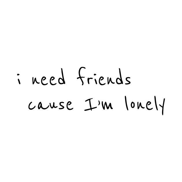 I need friends cause im lonely