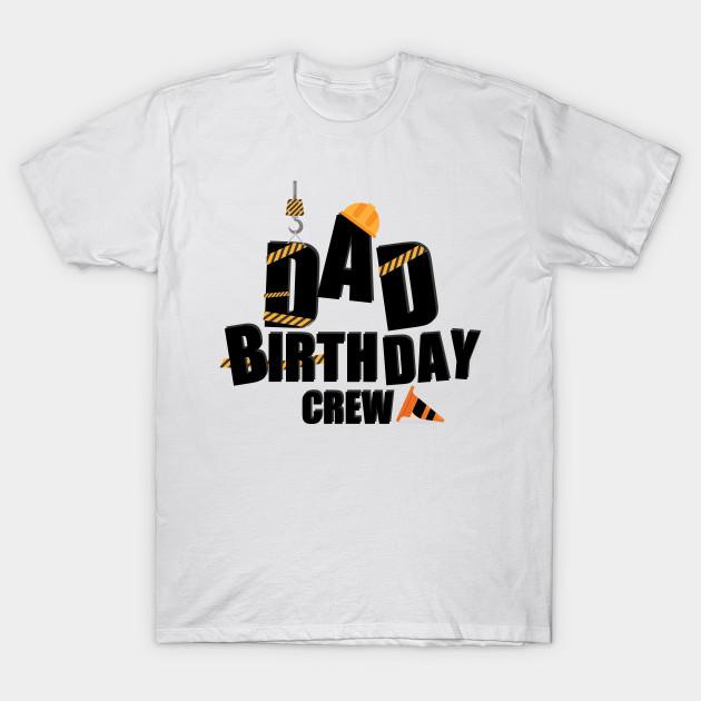 Dad Birthday Crew Construction Gift T Shirt