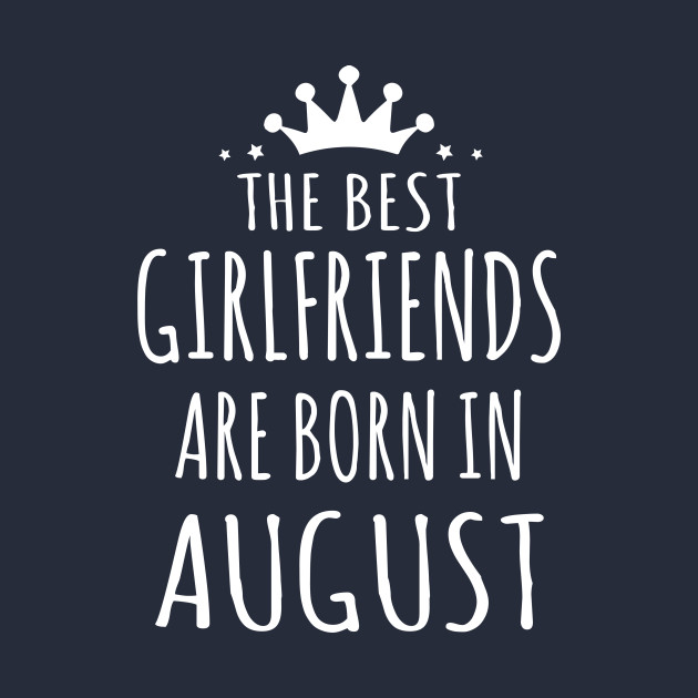 THE BEST GIRLFRIENDS ARE BORN IN AUGUST