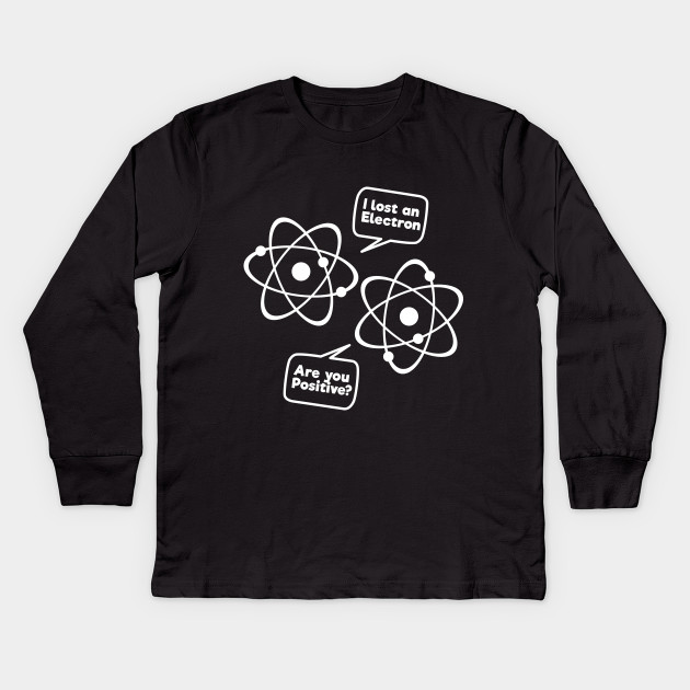 c384ee93c I Lost An Electron Are You Positive Funny Science Tee Shirt Kids Long  Sleeve T-Shirt