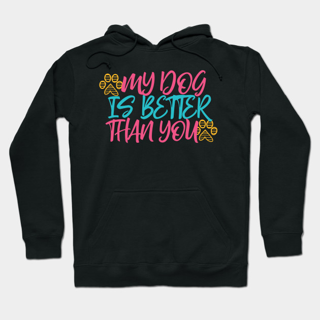 My Dog is Better Than You Hoodie