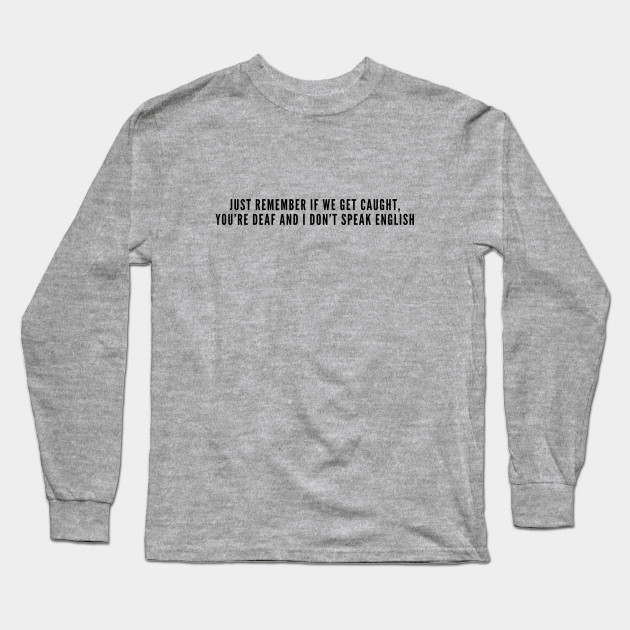 a0043c2f Funny - Just Remember If We Get Caught You're Deaf And I Don't Speak English  - Funny Slogan Novelty joke Statement Long Sleeve T-Shirt