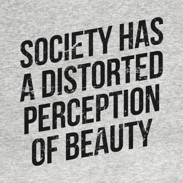 distorted perception of beauty in the american society Society has a distorted perception of beauty t shirt this makes for a great staple t-shirt it's made of a thicker, heavier cotton, but it's still soft.