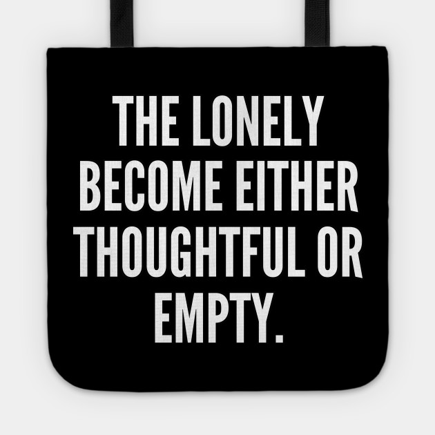 The lonely become either thoughtful or empty