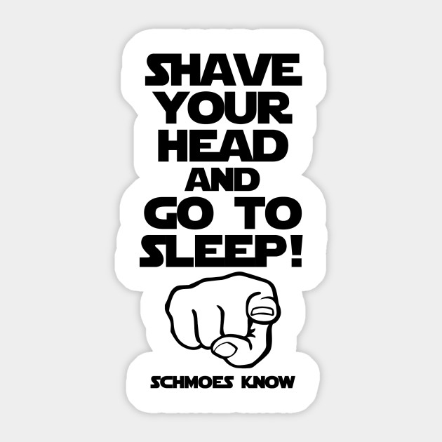 SHAVE YOUR HEAD AND GO TO SLEEP!