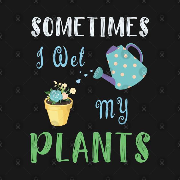I Wet My Plants T-Shirt Gardening Gift For Flower Lovers