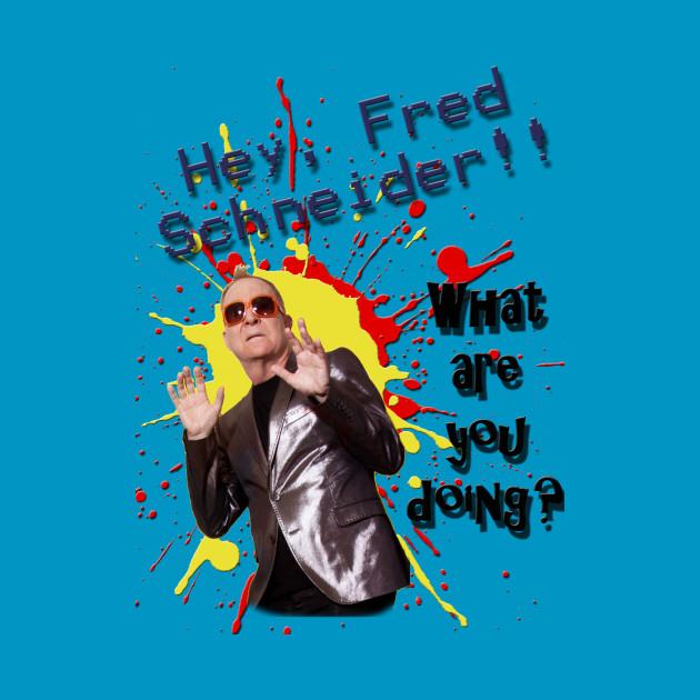 Hey Fred Schneider!