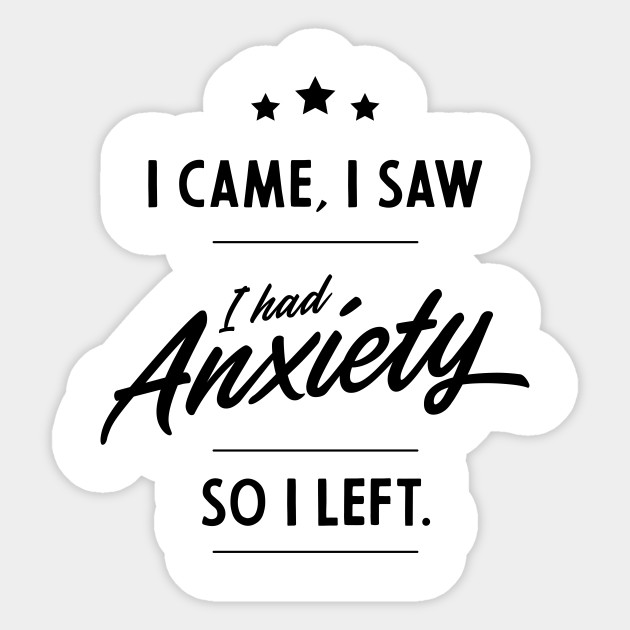 I Came I Saw I Had Anxiety So I Left Funny Quotes Funny Saying Sticker Teepublic