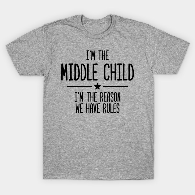 38fb6ac4 I'm The Middle Child I'm The Reason We Have Rules - Rules - T-Shirt ...