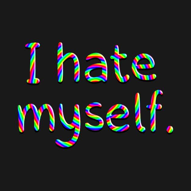 I hate myself. (RAINBOW)