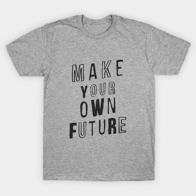 MAKE YOUR OWN FUTURE motivational typography inspirational quote home wall bedroom college dorm decor T-Shirt