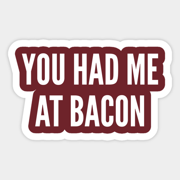 Food You Had Me At Bacon Funny Food Joke Statement Humor Slogan Quotes Saying