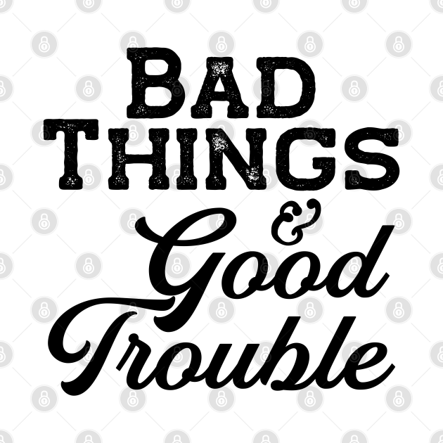 Bad things and Good Trouble