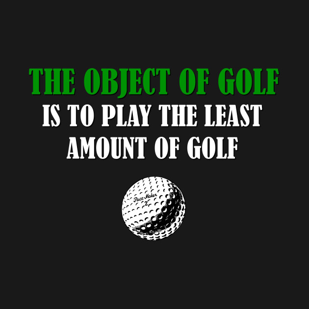 Object of Golf is to play the least amoung of Golf