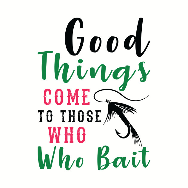 Good things come to those who who bait Funny Fishing t-shirt