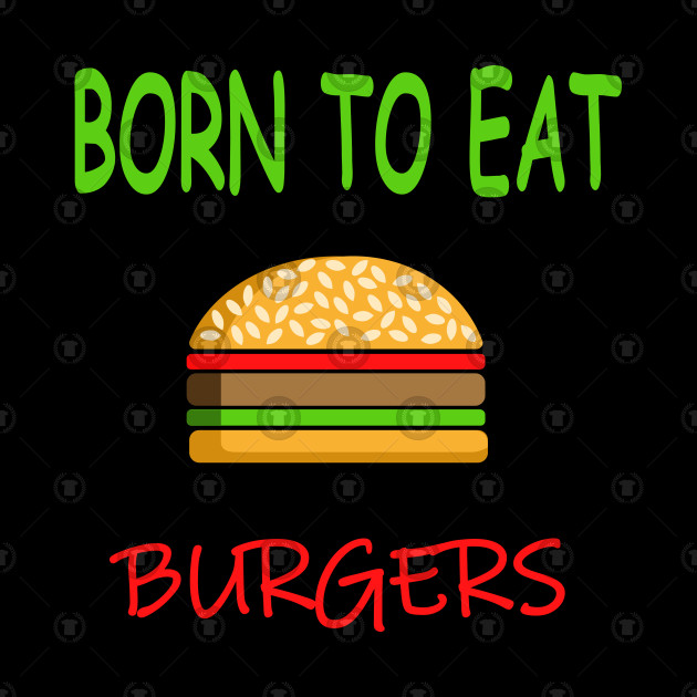 BORN TO EAT BURGERS
