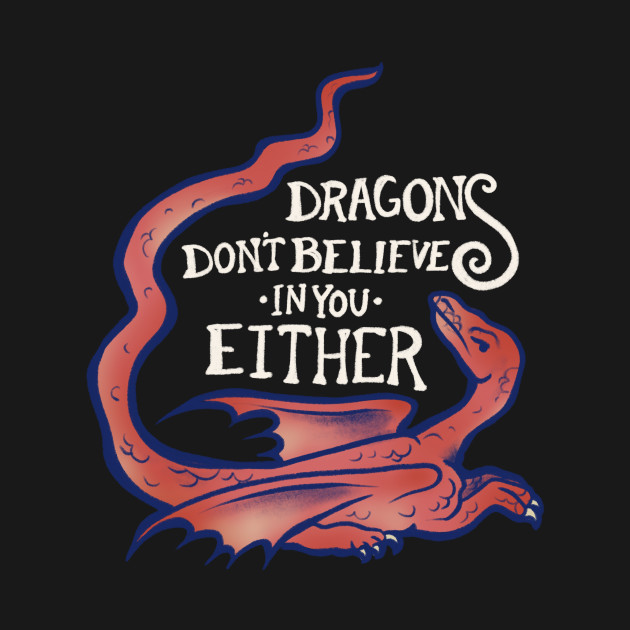 Dragons don't believe in you either