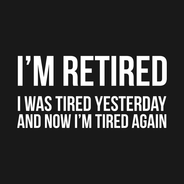 I'm Retired I was Tired Yesterday And Now I'm Tired Again