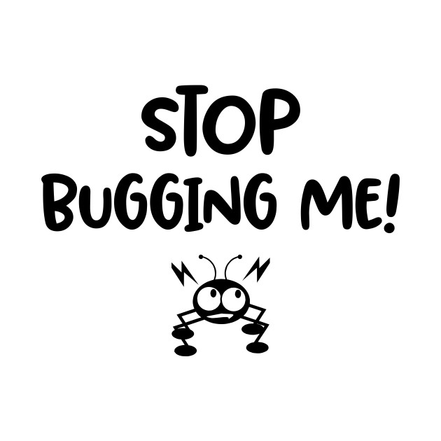 Stop Bugging me / funny quote