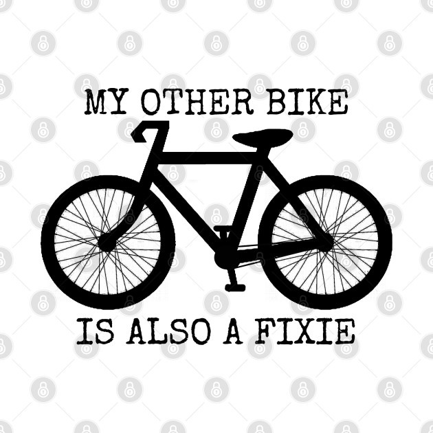 MY OTHER BIKE IS ALSO A FIXIE