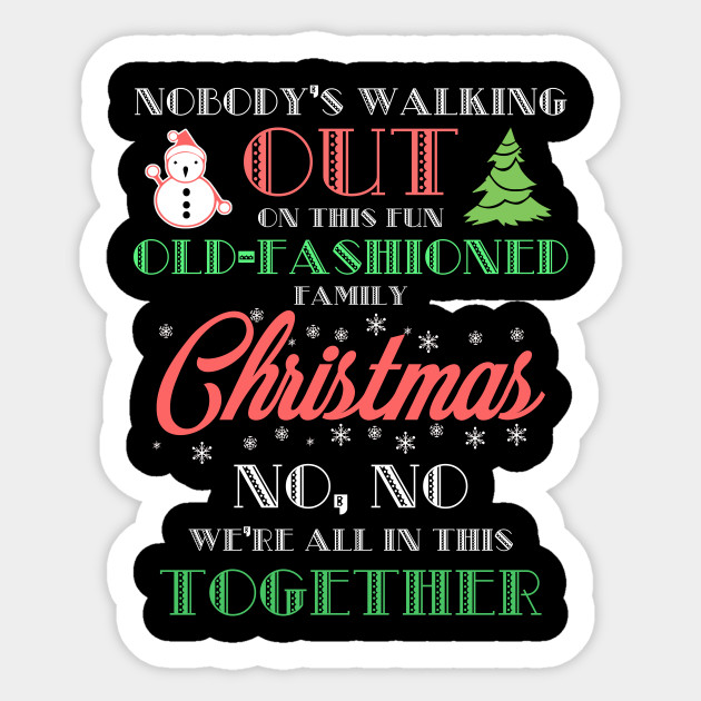 2d7f8c5c Nobody's Walking Out On This Fun Old-fashioned Family Christmas No, No We're  All In This Together Tshirt Sticker
