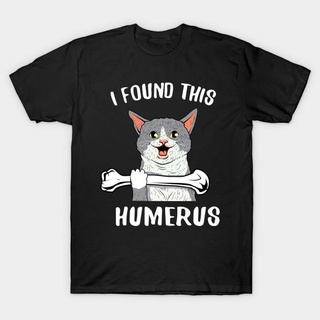 a0846927c I found this humerus cat - I Found This Humerus - T-Shirt | TeePublic