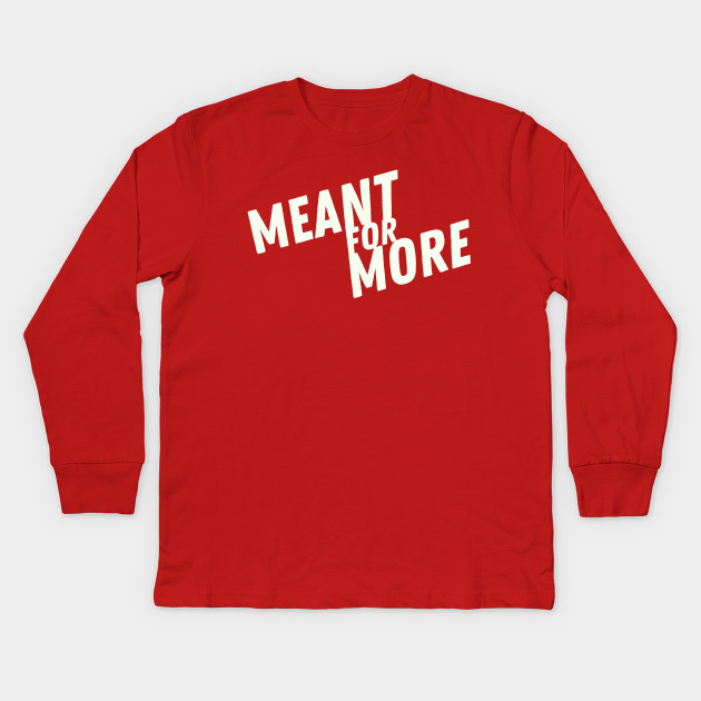 5faa9af4 Meant for More - Made For More - Kids Long Sleeve T-Shirt | TeePublic