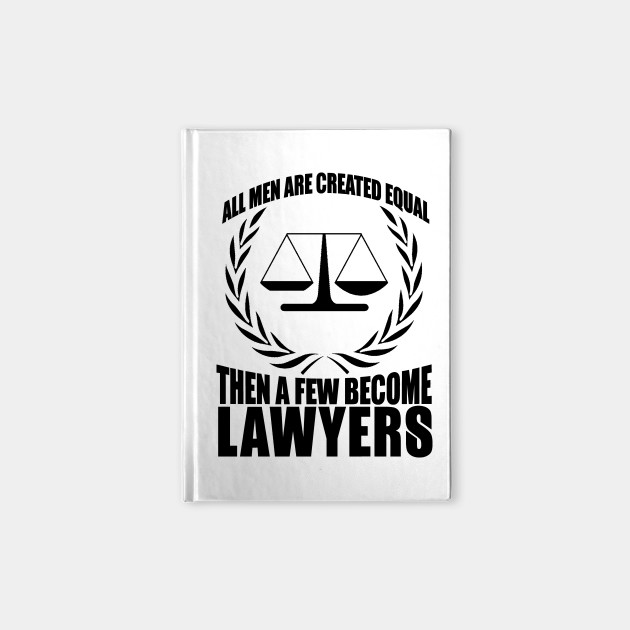 All Men Are Created Equal then A few Become Lawyers