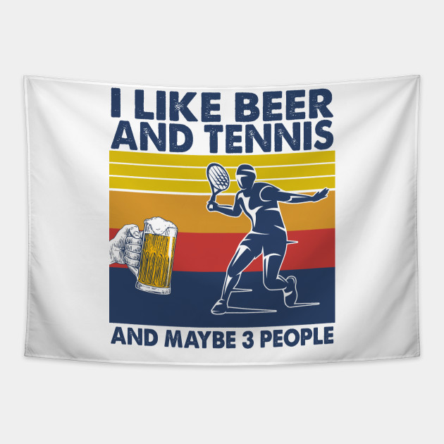 I like beer and tennis and maybe 3 perople